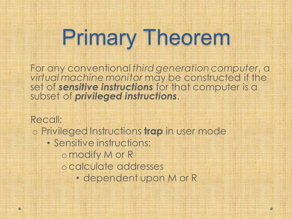 Primary Theorem For any conventional third generation computer, a virtual machine monitor may be constructed if the set of sensitive instructions for