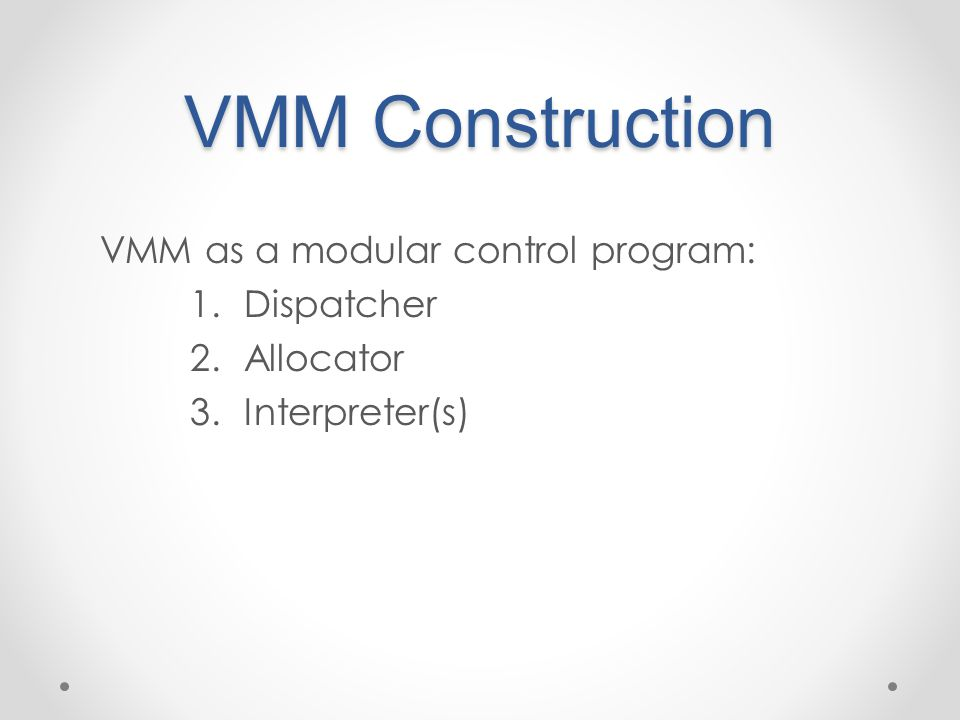 VMM as a modular control program: 1.Dispatcher 2.Allocator 3.Interpreter(s)
