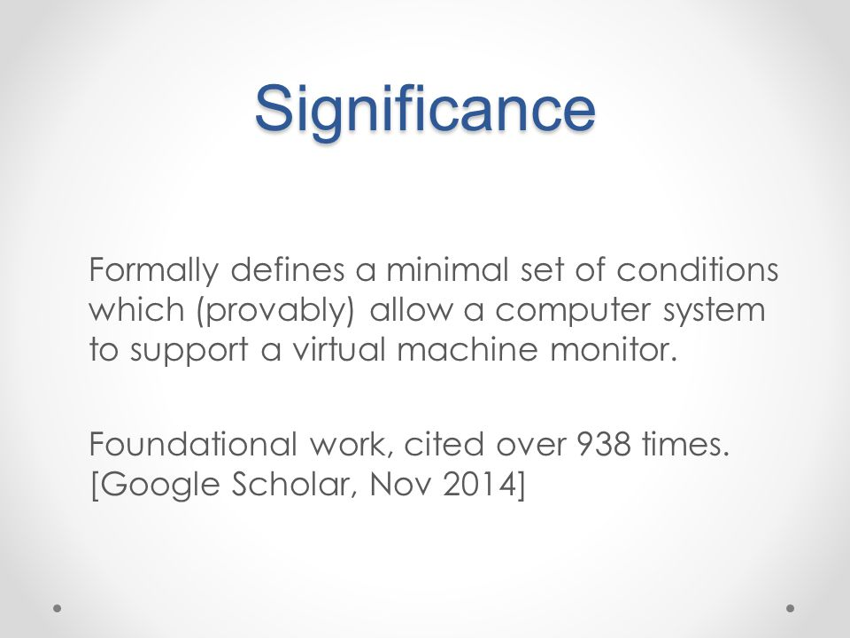 Significance Formally defines a minimal set of conditions which (provably) allow a computer system to support a virtual machine monitor. Foundational