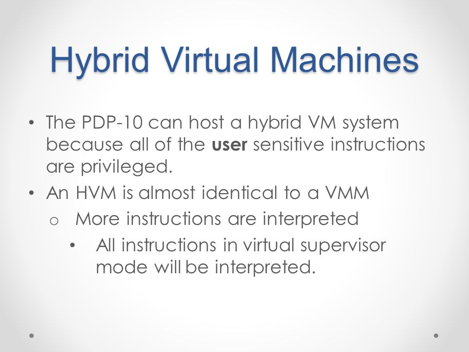 Hybrid Virtual Machines The PDP-10 can host a hybrid VM system because all of the user sensitive instructions are privileged. An HVM is almost identic