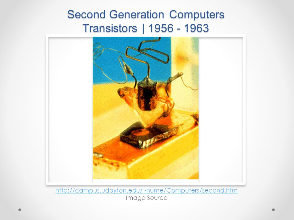 Second Generation Computers Transistors | 1956 - 1963 http://campus.udayton.edu/~hume/Computers/second.htm Image Source