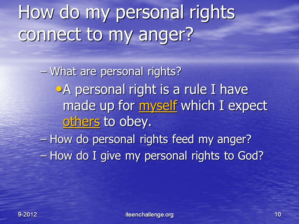 How do my personal rights connect to my anger? –What are personal rights? A personal right is a rule I have made up for myself which I expect others t