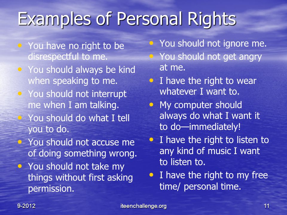 Examples of Personal Rights You have no right to be disrespectful to me. You should always be kind when speaking to me. You should not interrupt me wh