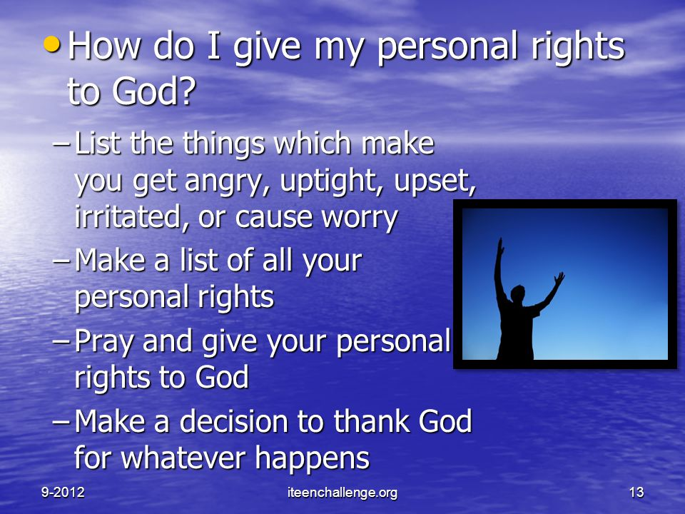 –List the things which make you get angry, uptight, upset, irritated, or cause worry –Make a list of all your personal rights –Pray and give your pers