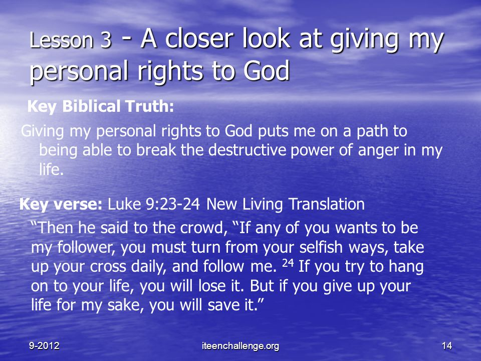 "Key verse: Luke 9:23-24 New Living Translation ""Then he said to the crowd, ""If any of you wants to be my follower, you must turn from your selfish way"