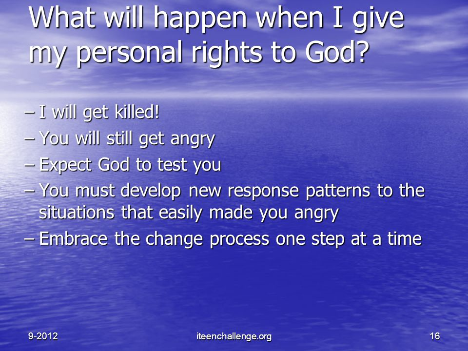 What will happen when I give my personal rights to God? –I will get killed! –You will still get angry –Expect God to test you –You must develop new re