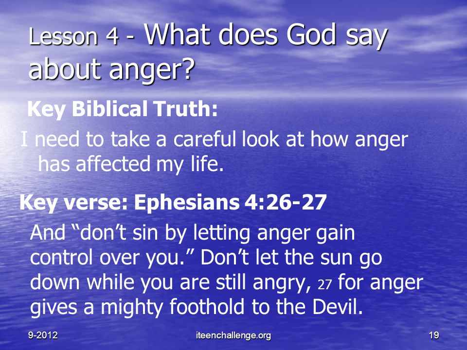 "Key verse: Ephesians 4:26-27 And ""don't sin by letting anger gain control over you."" Don't let the sun go down while you are still angry, 27 for anger"