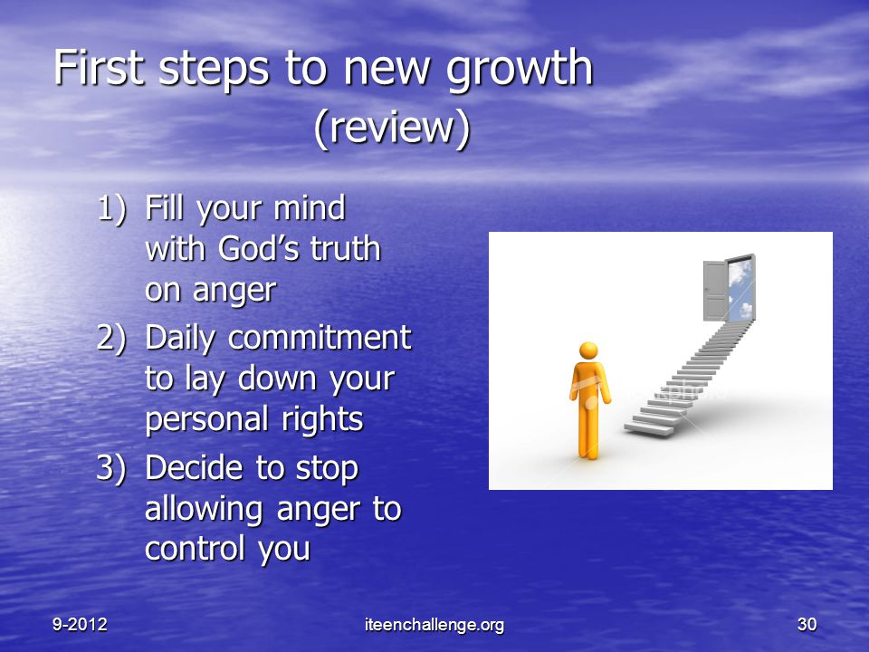 First steps to new growth (review) 1)Fill your mind with God's truth on anger 2)Daily commitment to lay down your personal rights 3)Decide to stop all