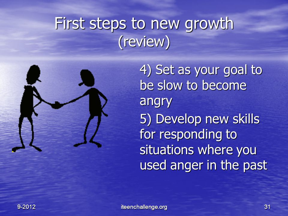 First steps to new growth (review) 4) Set as your goal to be slow to become angry 5) Develop new skills for responding to situations where you used an