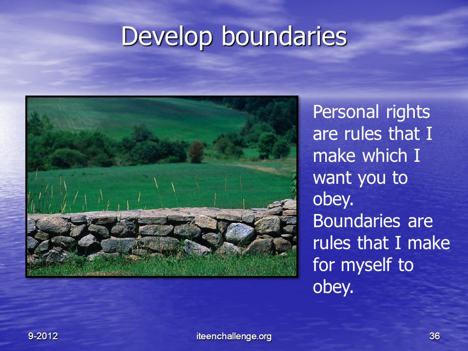 Develop boundaries Personal rights are rules that I make which I want you to obey. Boundaries are rules that I make for myself to obey. 9-2012iteencha