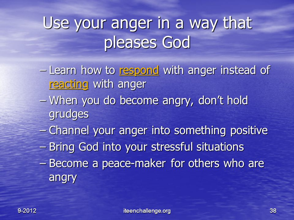 Use your anger in a way that pleases God –Learn how to respond with anger instead of reacting with anger –When you do become angry, don't hold grudges