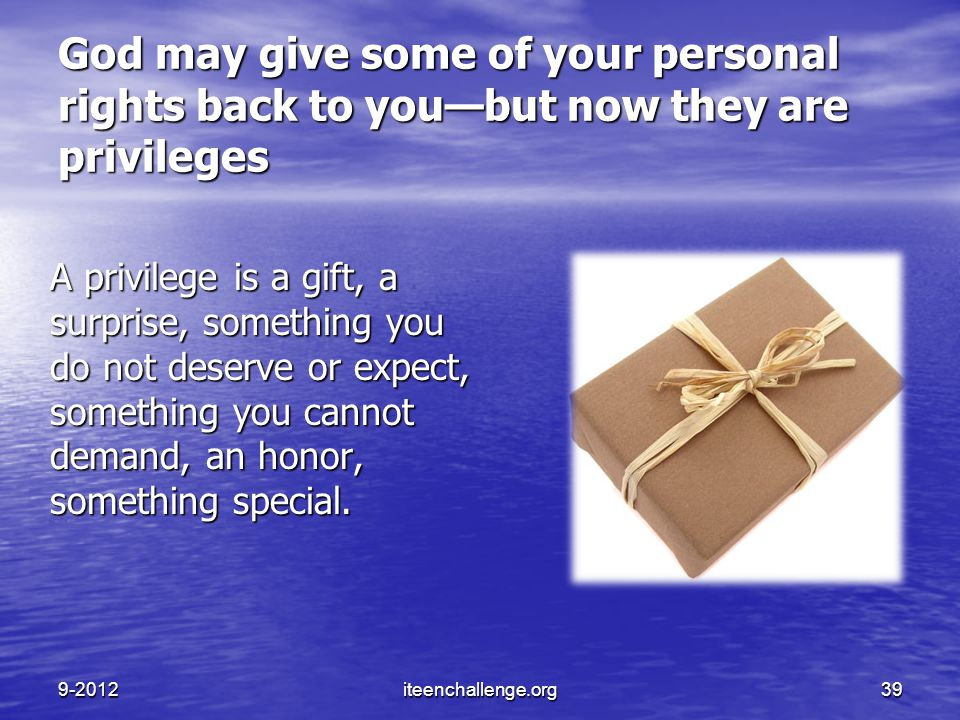God may give some of your personal rights back to you—but now they are privileges A privilege is a gift, a surprise, something you do not deserve or e