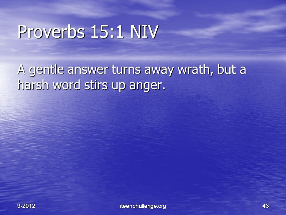 Proverbs 15:1 NIV A gentle answer turns away wrath, but a harsh word stirs up anger. 9-2012iteenchallenge.org43