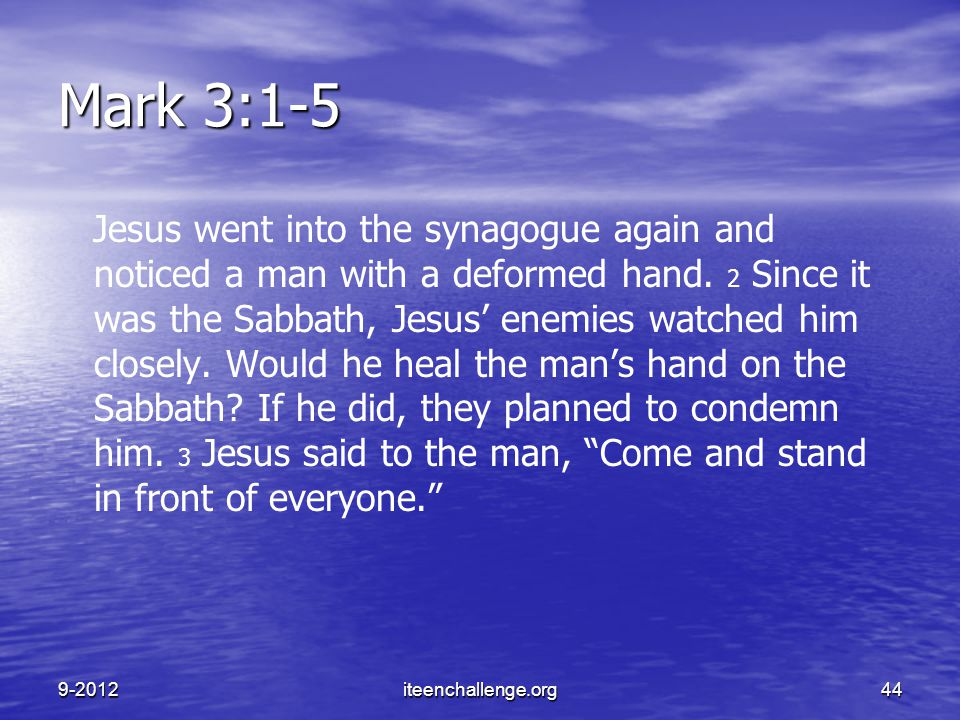 Mark 3:1-5 Jesus went into the synagogue again and noticed a man with a deformed hand. 2 Since it was the Sabbath, Jesus' enemies watched him closely.