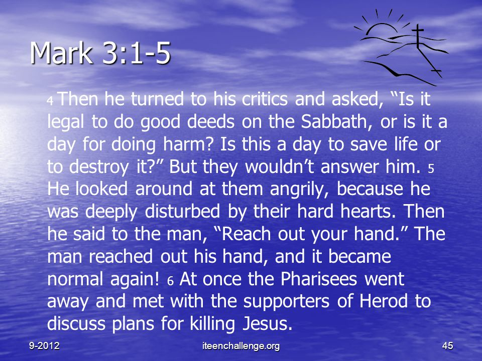 "Mark 3:1-5 4 Then he turned to his critics and asked, ""Is it legal to do good deeds on the Sabbath, or is it a day for doing harm? Is this a day to sa"