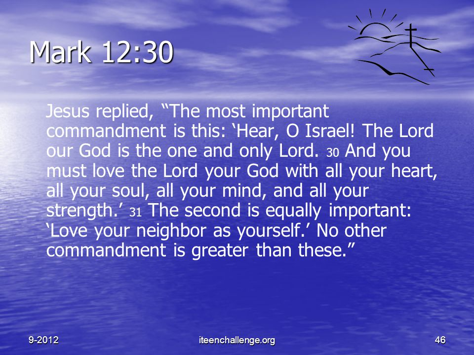 "Mark 12:30 Jesus replied, ""The most important commandment is this: 'Hear, O Israel! The Lord our God is the one and only Lord. 30 And you must love th"