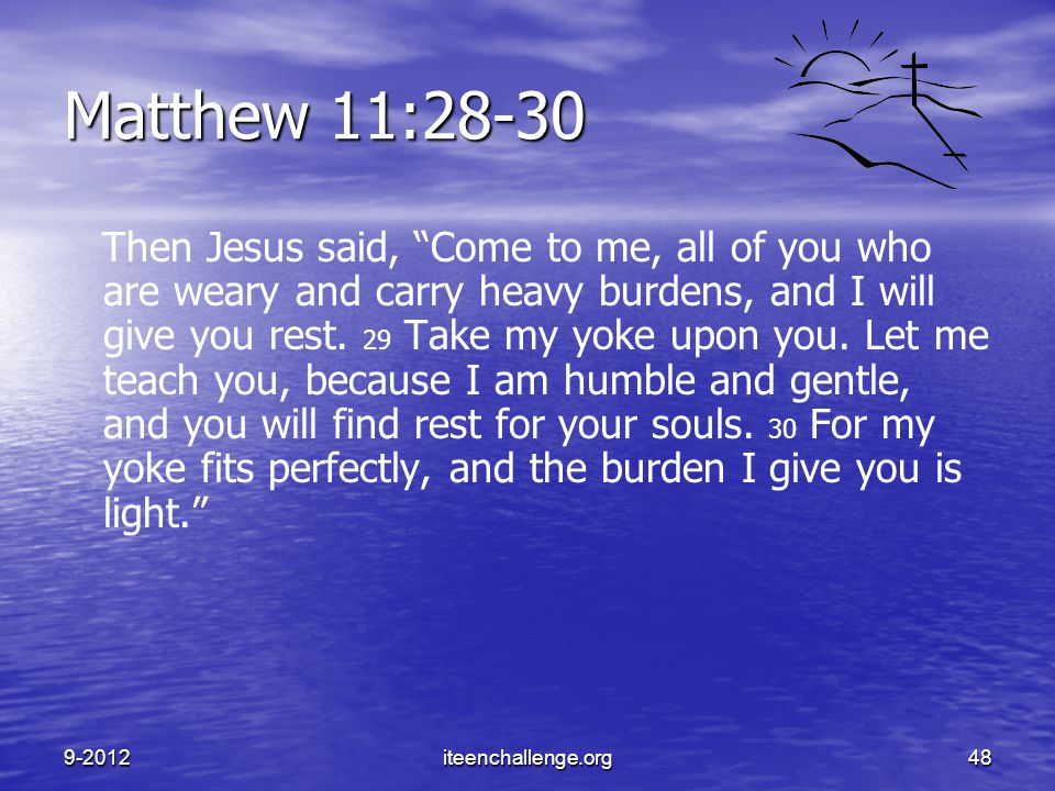 "Matthew 11:28-30 Then Jesus said, ""Come to me, all of you who are weary and carry heavy burdens, and I will give you rest. 29 Take my yoke upon you. L"