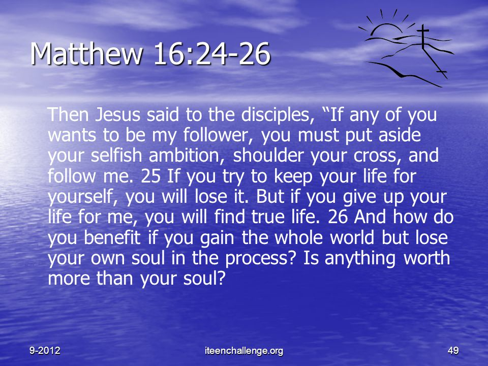 "Matthew 16:24-26 Then Jesus said to the disciples, ""If any of you wants to be my follower, you must put aside your selfish ambition, shoulder your cro"