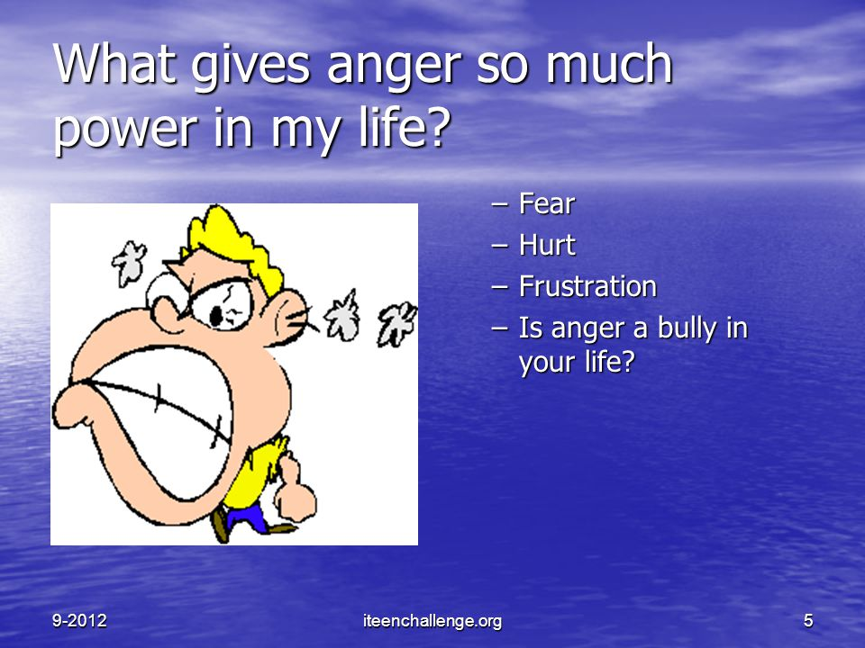 What gives anger so much power in my life? –Fear –Hurt –Frustration –Is anger a bully in your life? 9-2012iteenchallenge.org5