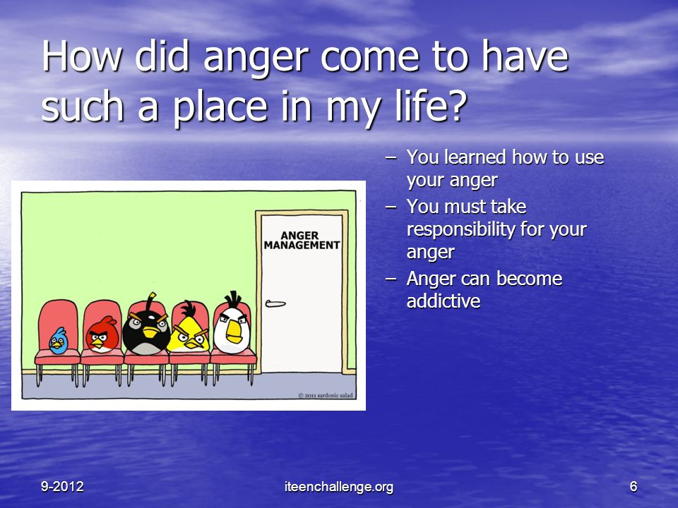 How did anger come to have such a place in my life? –You learned how to use your anger –You must take responsibility for your anger –Anger can become