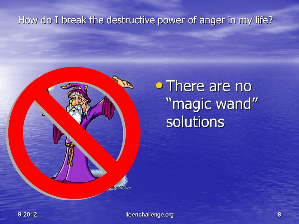 "How do I break the destructive power of anger in my life? There are no ""magic wand"" solutions There are no ""magic wand"" solutions 9-2012iteenchallenge"