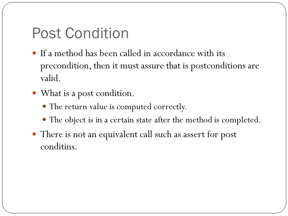 Post Condition If a method has been called in accordance with its precondition, then it must assure that is postconditions are valid.