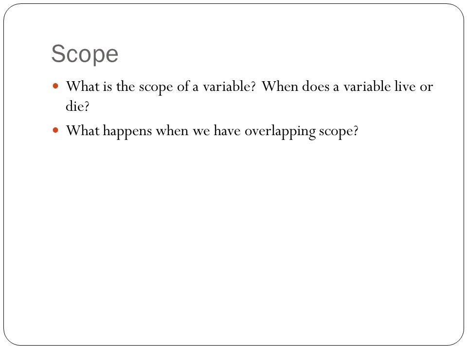 Scope What is the scope of a variable. When does a variable live or die.