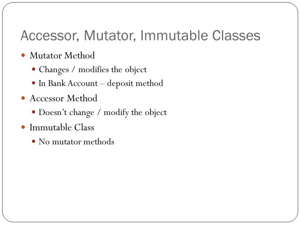 Accessor, Mutator, Immutable Classes Mutator Method Changes / modifies the object In Bank Account – deposit method Accessor Method Doesn't change / modify the object Immutable Class No mutator methods