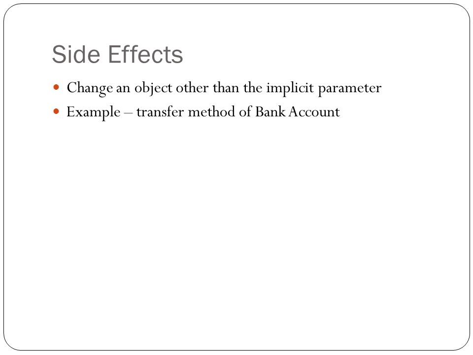 public class BankAccount { other methods public void transfer (double amount, BankAccount otherAccount) { balance = balance - amount; otherAccount.balance = otherAccount.balance + amount; } other methods } Notice in red – we are changing an account other than the this or current account.