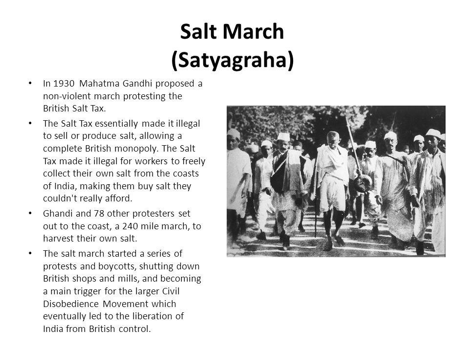 Salt March (Satyagraha) In 1930 Mahatma Gandhi proposed a non-violent march protesting the British Salt Tax. The Salt Tax essentially made it illegal