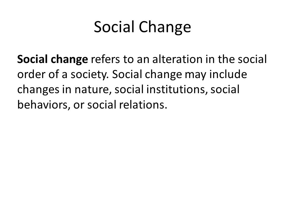 Social Change Social change refers to an alteration in the social order of a society. Social change may include changes in nature, social institutions