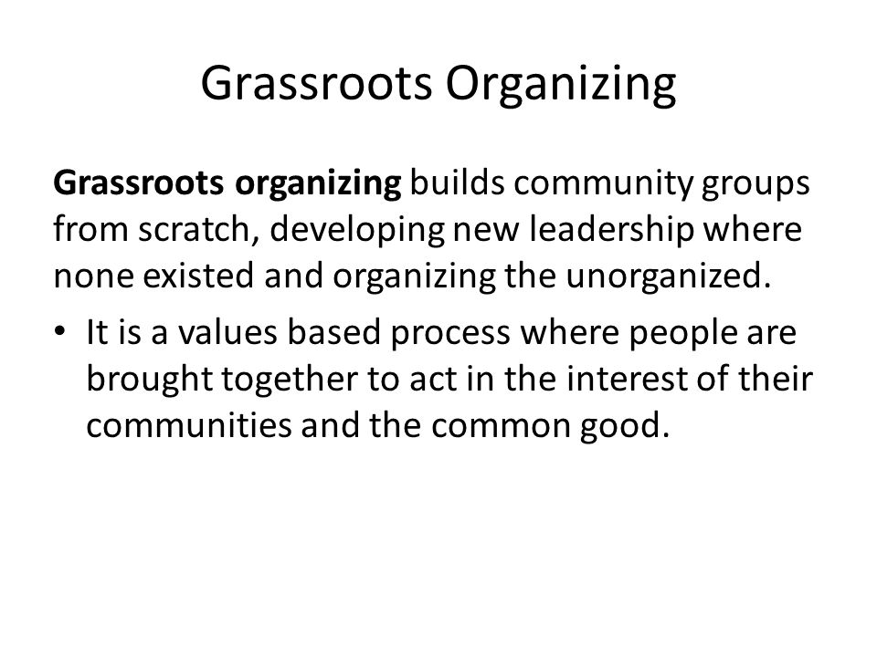 Grassroots Organizing Grassroots organizing builds community groups from scratch, developing new leadership where none existed and organizing the unor