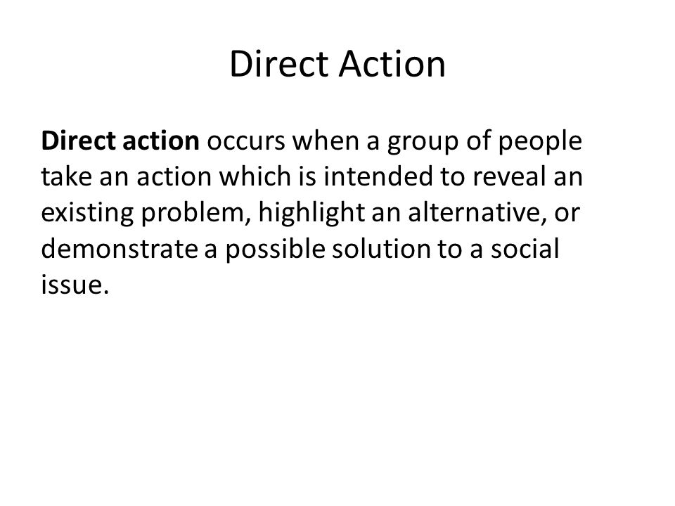 Direct Action Direct action occurs when a group of people take an action which is intended to reveal an existing problem, highlight an alternative, or