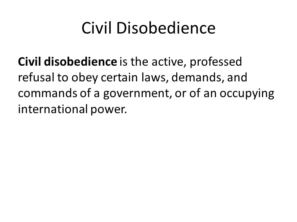 Civil Disobedience Civil disobedience is the active, professed refusal to obey certain laws, demands, and commands of a government, or of an occupying