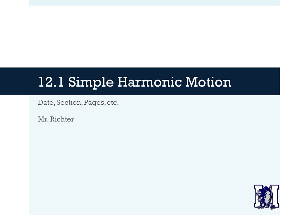 12.1 Simple Harmonic Motion Date, Section, Pages, etc. Mr. Richter