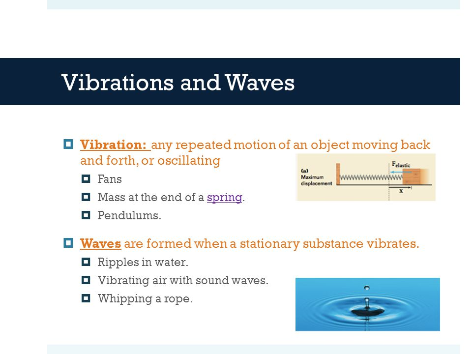 Vibrations and Waves  Vibration: any repeated motion of an object moving back and forth, or oscillating  Fans  Mass at the end of a spring.spring  Pendulums.
