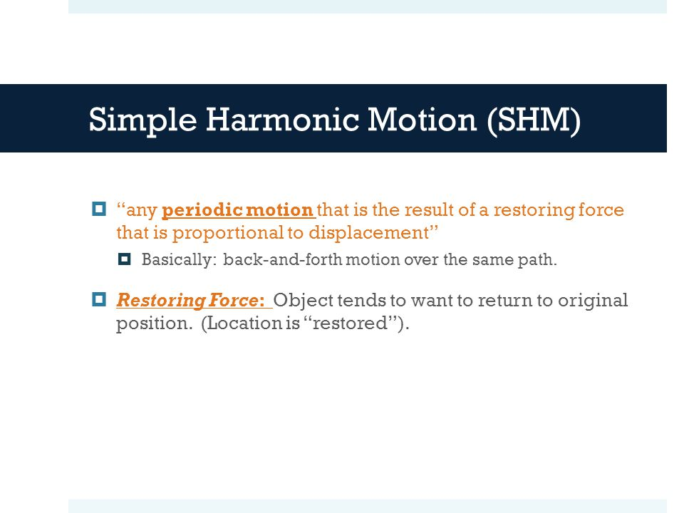Simple Harmonic Motion (SHM)  any periodic motion that is the result of a restoring force that is proportional to displacement  Basically: back-and-forth motion over the same path.