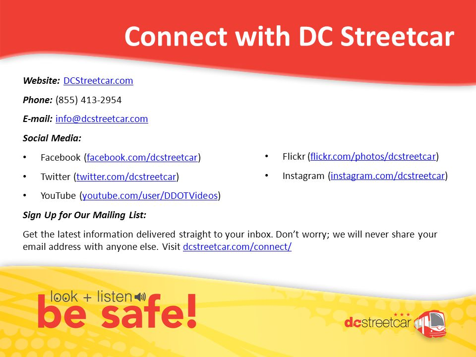 Website: DCStreetcar.comDCStreetcar.com Phone: (855) 413-2954 E-mail: info@dcstreetcar.cominfo@dcstreetcar.com Social Media: Facebook (facebook.com/dcstreetcar)facebook.com/dcstreetcar Twitter (twitter.com/dcstreetcar)twitter.com/dcstreetcar YouTube (youtube.com/user/DDOTVideos)youtube.com/user/DDOTVideos Sign Up for Our Mailing List: Get the latest information delivered straight to your inbox.