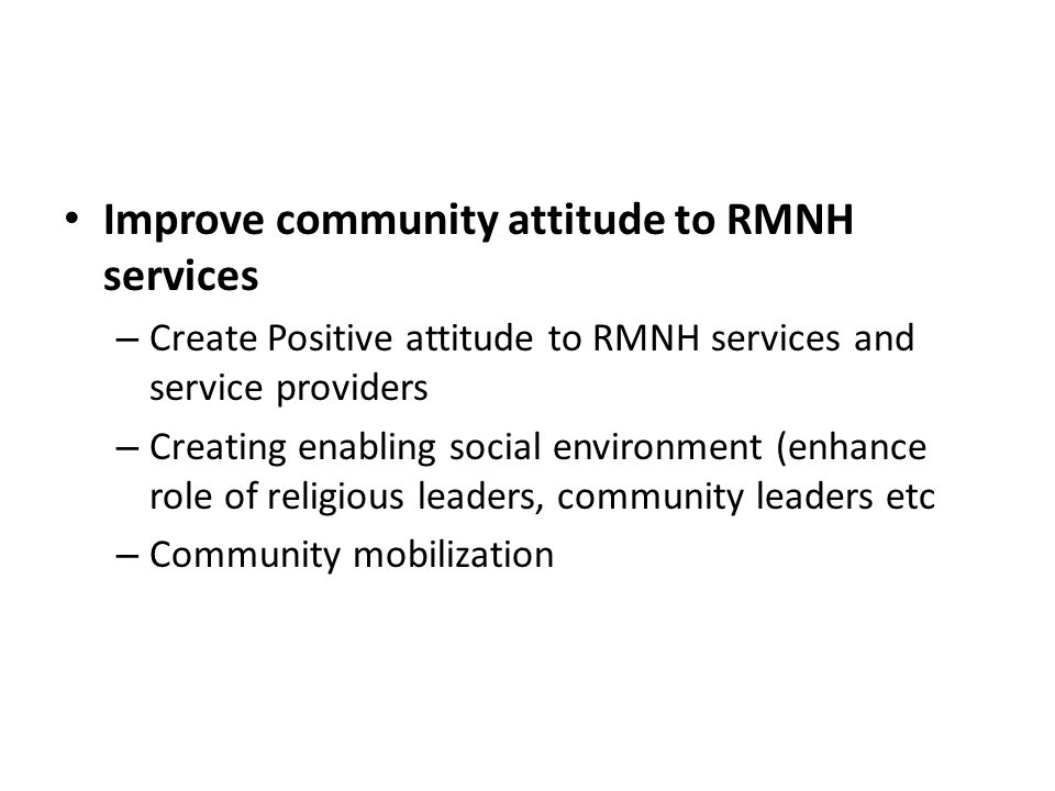 Improve community attitude to RMNH services – Create Positive attitude to RMNH services and service providers – Creating enabling social environment (enhance role of religious leaders, community leaders etc – Community mobilization