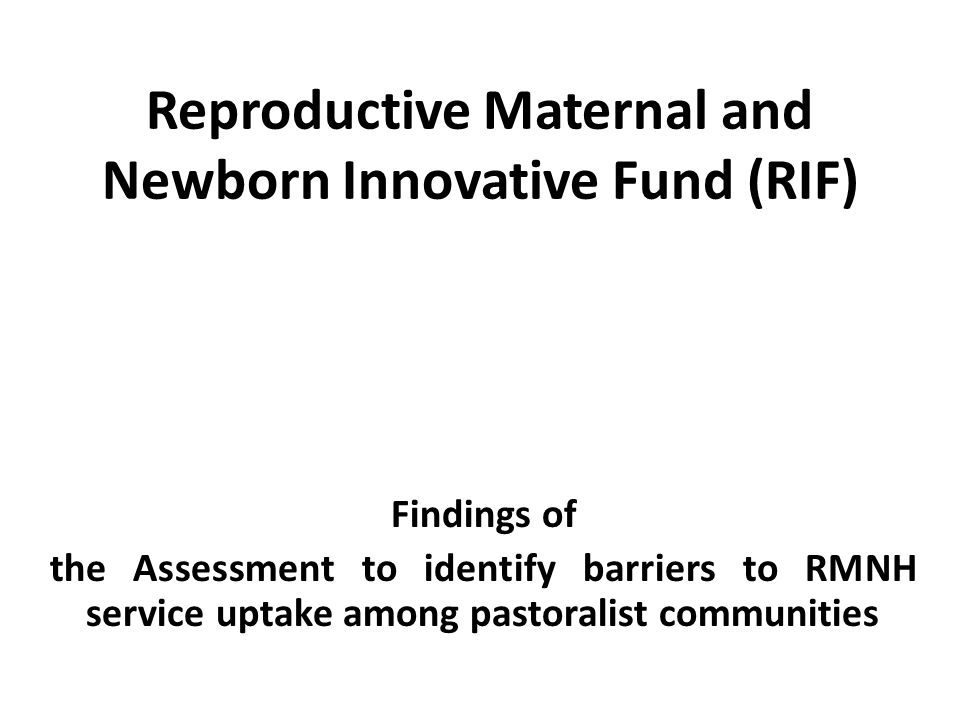 Reproductive Maternal and Newborn Innovative Fund (RIF) Findings of the Assessment to identify barriers to RMNH service uptake among pastoralist communities