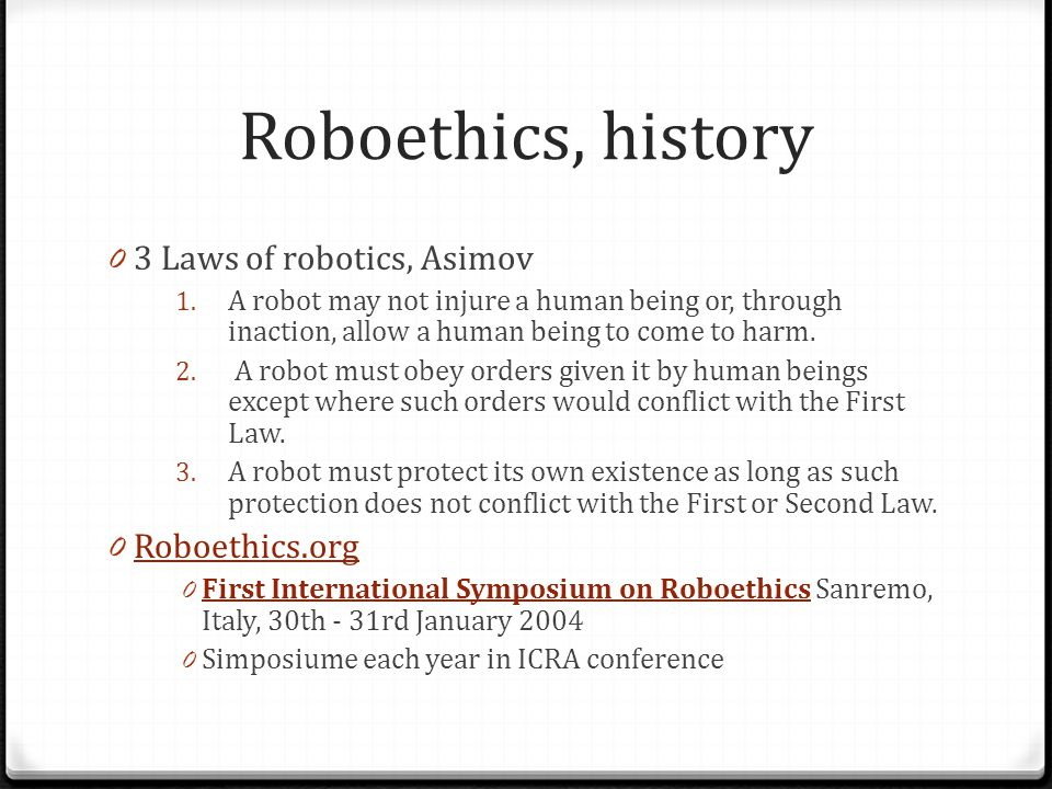 Roboethics, history 0 3 Laws of robotics, Asimov 1. A robot may not injure a human being or, through inaction, allow a human being to come to harm. 2.