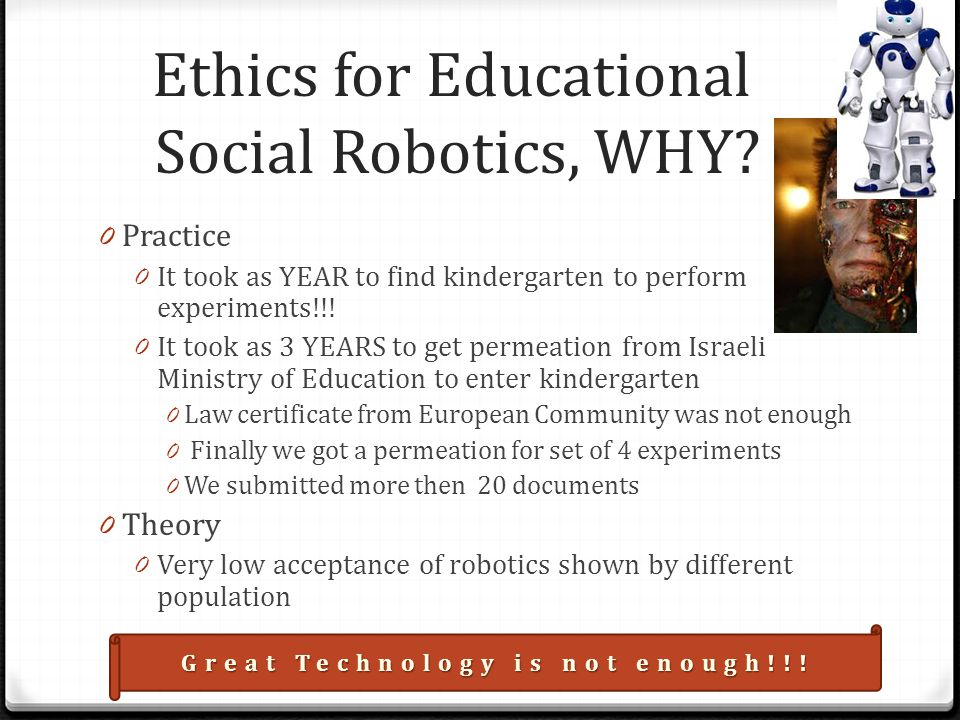 Ethics for Educational Social Robotics, WHY? 0 Practice 0 It took as YEAR to find kindergarten to perform experiments!!! 0 It took as 3 YEARS to get p
