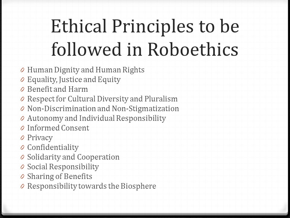 Ethical Principles to be followed in Roboethics 0 Human Dignity and Human Rights 0 Equality, Justice and Equity 0 Benefit and Harm 0 Respect for Cultu