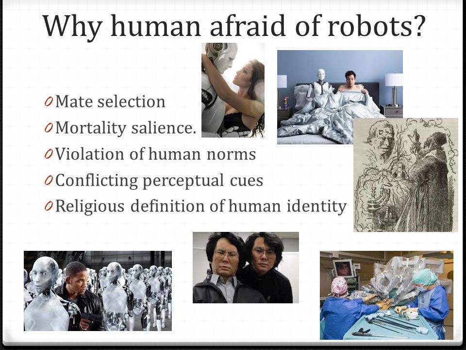 Why human afraid of robots? 0 Mate selection 0 Mortality salience. 0 Violation of human norms 0 Conflicting perceptual cues 0 Religious definition of