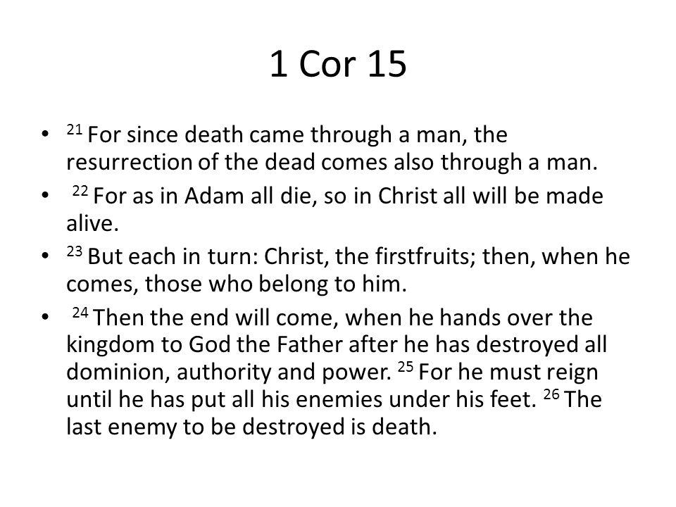 1 Cor 15 21 For since death came through a man, the resurrection of the dead comes also through a man.