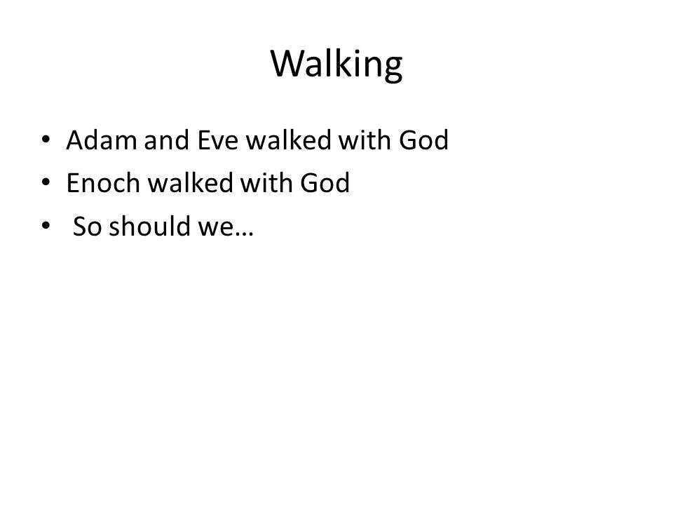Walking Adam and Eve walked with God Enoch walked with God So should we…