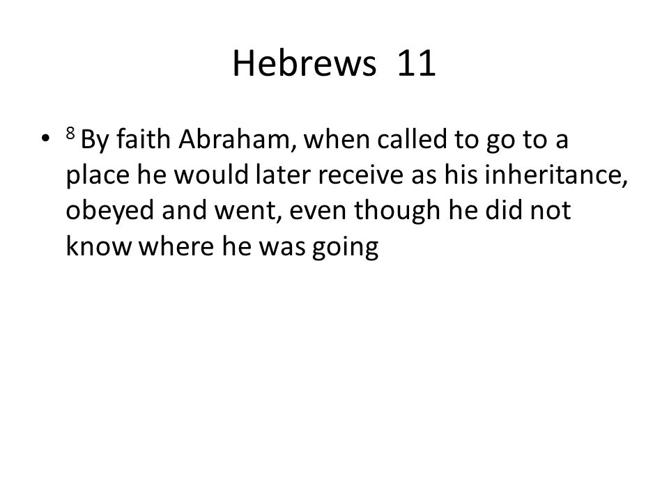 Hebrews 11 8 By faith Abraham, when called to go to a place he would later receive as his inheritance, obeyed and went, even though he did not know where he was going