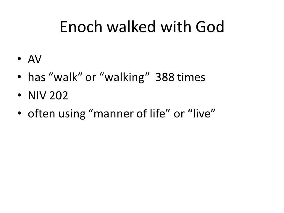 Enoch walked with God AV has walk or walking 388 times NIV 202 often using manner of life or live