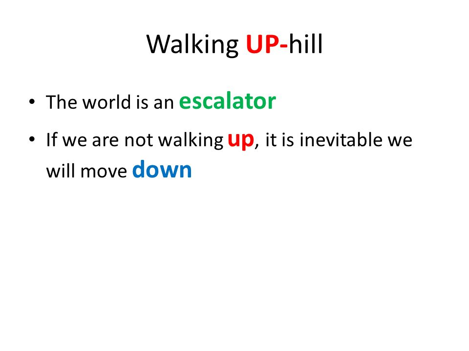Walking UP-hill The world is an escalator If we are not walking up, it is inevitable we will move down