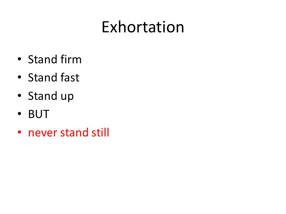 Exhortation Stand firm Stand fast Stand up BUT never stand still
